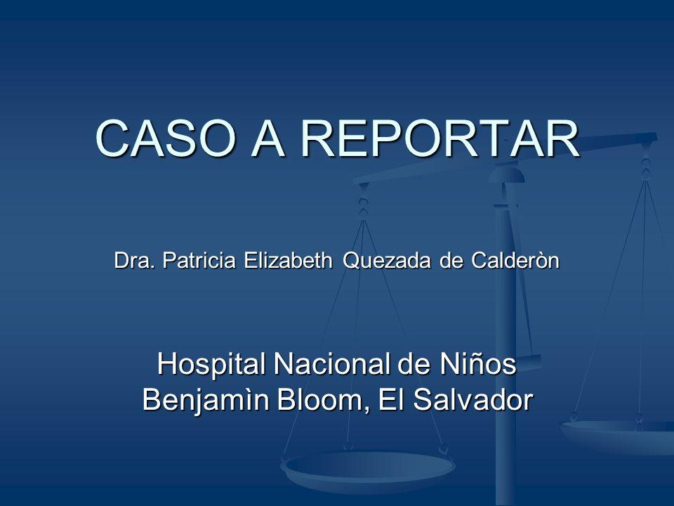 CASO A REPORTAR Dra. Patricia Elizabeth Quezada de Calderòn Hospital Nacional de Niños Benjamìn Bloom, El Salvador