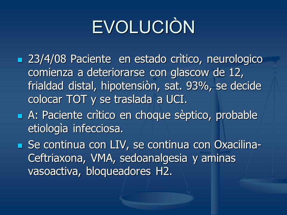 EVOLUCIÒN 23/4/08 Paciente en estado crìtico, neurologico comienza a deteriorarse con glascow de 12, frialdad distal, hipotensiòn, sat. 93%, se decide