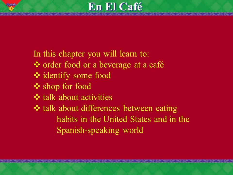 5 En El Café In this chapter you will learn to: order food or a beverage at a café identify some food shop for food talk about activities talk about differences between eating habits in the United States and in the Spanish-speaking world