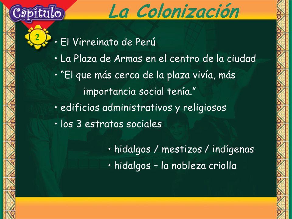 2 La Colonización El Virreinato de Perú La Plaza de Armas en el centro de la ciudad El que más cerca de la plaza vivía, más importancia social tenía.