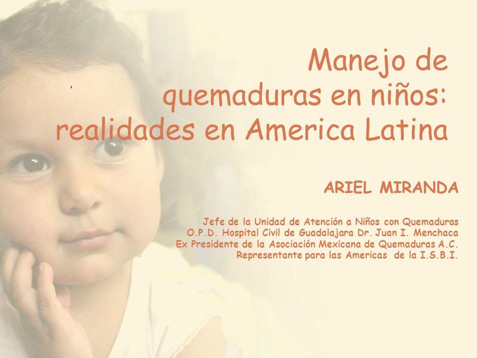 Manejo de quemaduras en niños: realidades en America Latina ARIEL MIRANDA Jefe de la Unidad de Atención a Niños con Quemaduras O.P.D. Hospital Civil d