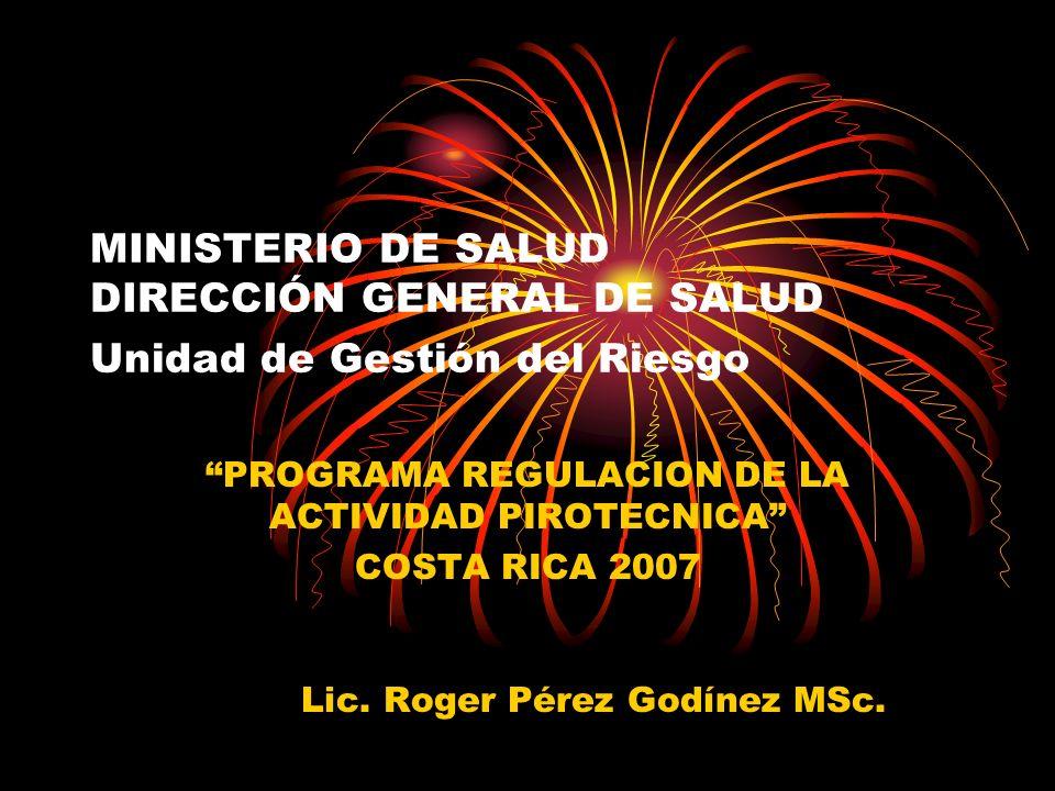 MINISTERIO DE SALUD DIRECCIÓN GENERAL DE SALUD Unidad de Gestión del Riesgo PROGRAMA REGULACION DE LA ACTIVIDAD PIROTECNICA COSTA RICA 2007 Lic. Roger