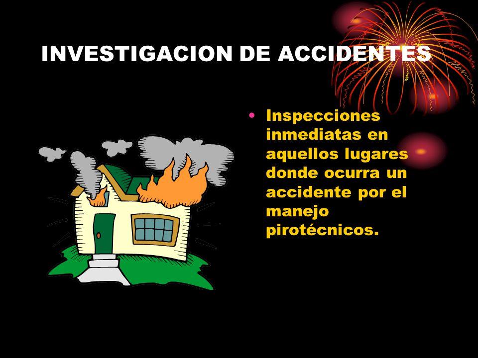 INVESTIGACION DE ACCIDENTES Inspecciones inmediatas en aquellos lugares donde ocurra un accidente por el manejo pirotécnicos.