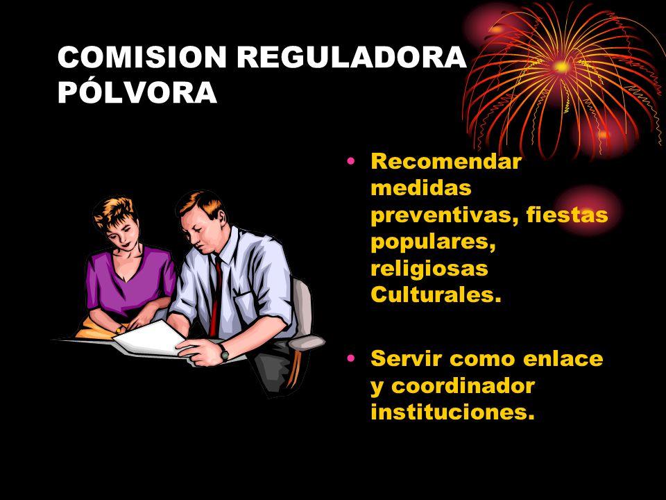 COMISION REGULADORA PÓLVORA Recomendar medidas preventivas, fiestas populares, religiosas Culturales. Servir como enlace y coordinador instituciones.
