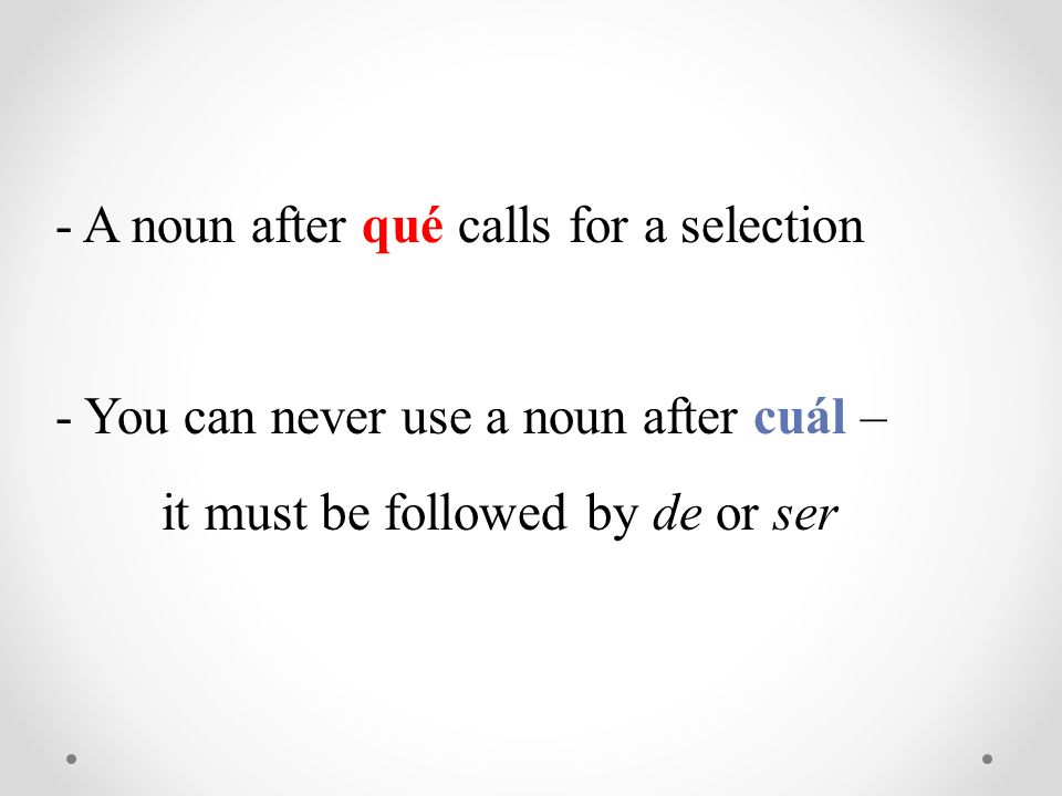 - A noun after qué calls for a selection - You can never use a noun after cuál – it must be followed by de or ser