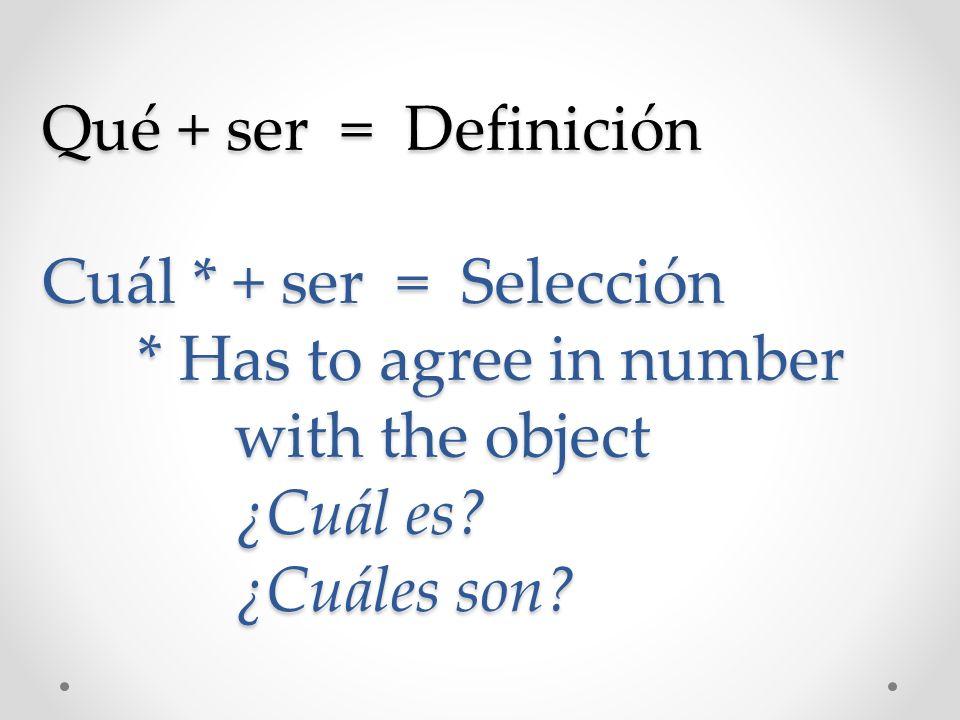 Qué + ser = Definición Cuál * + ser = Selección * Has to agree in number with the object ¿Cuál es? ¿Cuáles son?
