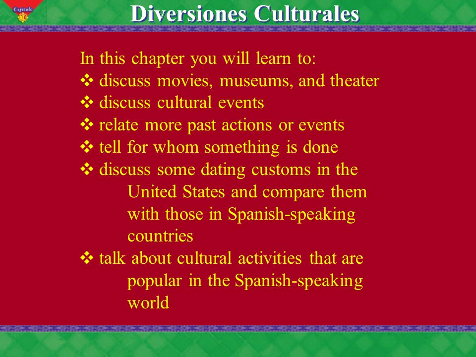 10 Diversiones Culturales In this chapter you will learn to: discuss movies, museums, and theater discuss cultural events relate more past actions or
