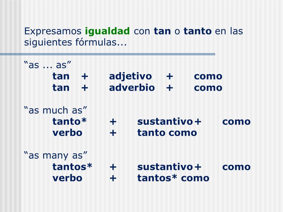 Expresamos igualdad con tan o tanto en las siguientes fórmulas... as... as tan+adjetivo+como tan+adverbio+como as much as tanto*+sustantivo+ como verb