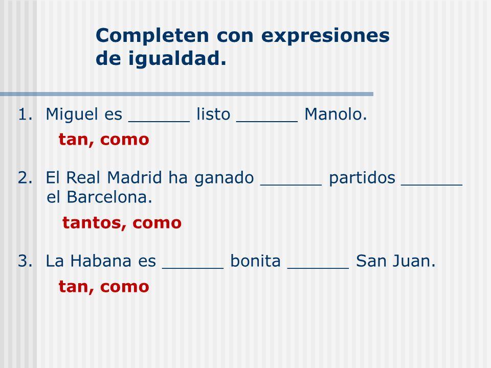 Completen con expresiones de igualdad. 1. Miguel es ______ listo ______ Manolo. tan, como 2. El Real Madrid ha ganado ______ partidos ______ el Barcel