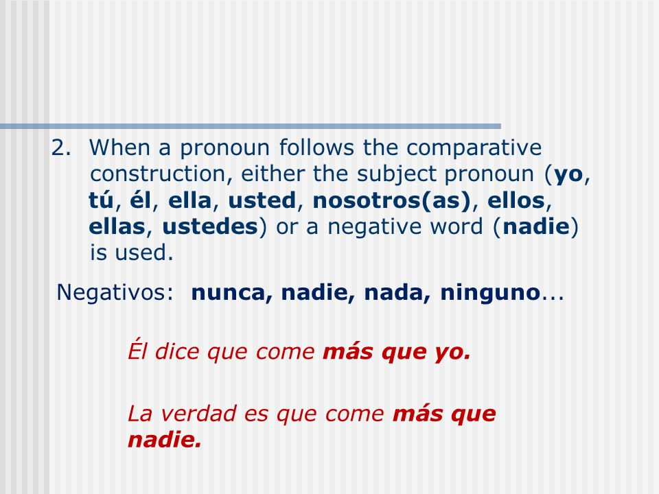 Negativos: nunca, nadie, nada, ninguno... 2. When a pronoun follows the comparative construction, either the subject pronoun (yo, tú, él, ella, usted,
