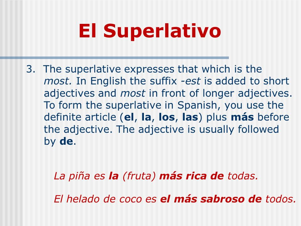 El Superlativo 3. The superlative expresses that which is the most. In English the suffix -est is added to short adjectives and most in front of longe