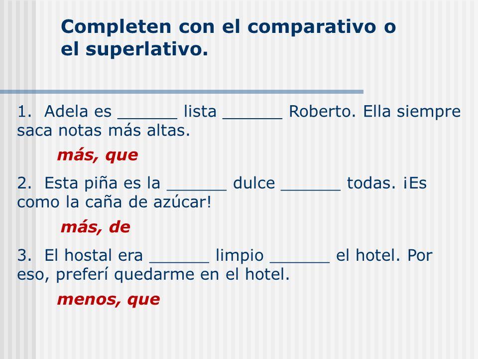 Completen con el comparativo o el superlativo. 1. Adela es ______ lista ______ Roberto. Ella siempre saca notas más altas. más, que 2. Esta piña es la