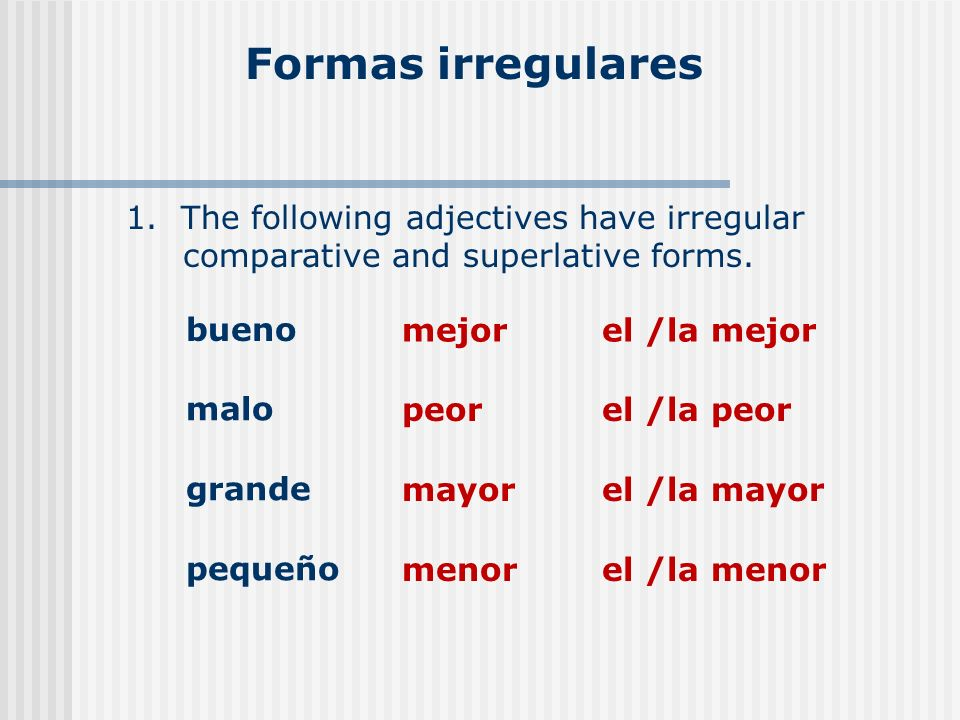 Formas irregulares 1. The following adjectives have irregular comparative and superlative forms. bueno mejorel /la mejor malo peorel /la peor grande m