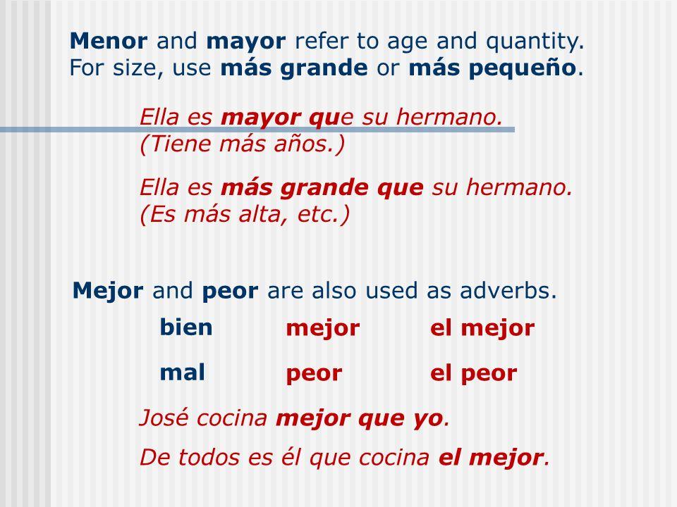Menor and mayor refer to age and quantity. For size, use más grande or más pequeño. Ella es mayor que su hermano. (Tiene más años.) Ella es más grande
