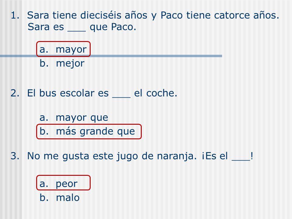 1. Sara tiene dieciséis años y Paco tiene catorce años. Sara es ___ que Paco. a. mayor b. mejor 2. El bus escolar es ___ el coche. a. mayor que b. más