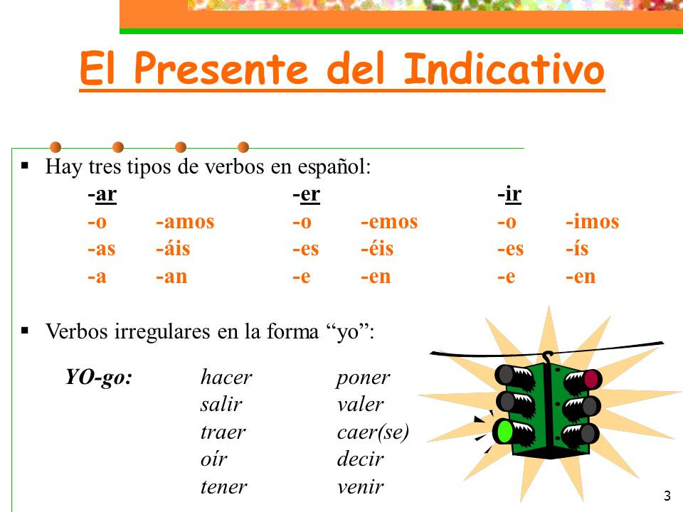 3 El Presente del Indicativo Hay tres tipos de verbos en español: -ar-er-ir -o-amos-o-emos-o-imos -as-áis-es-éis-es-ís -a-an-e-en-e-en Verbos irregulares en la forma yo: YO-go:hacerponer salirvaler traercaer(se) oírdecir tenervenir