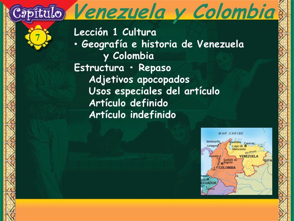 7 Venezuela y Colombia Lección 1 Cultura Geografía e historia de Venezuela y Colombia Estructura Repaso Adjetivos apocopados Usos especiales del artículo Artículo definido Artículo indefinido
