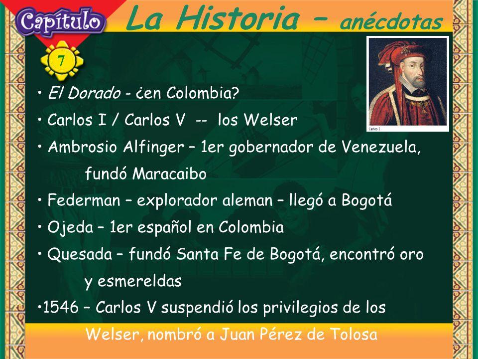 7 La Historia – anécdotas El Dorado - ¿en Colombia? Carlos I / Carlos V -- los Welser Ambrosio Alfinger – 1er gobernador de Venezuela, fundó Maracaibo