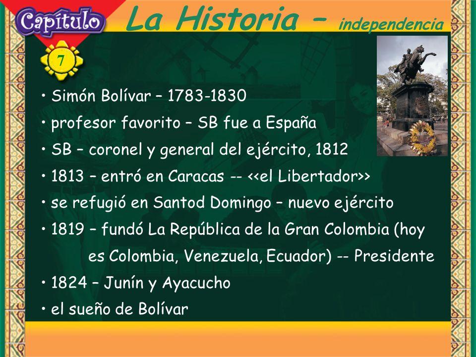 7 Simón Bolívar – 1783-1830 profesor favorito – SB fue a España SB – coronel y general del ejército, 1812 1813 – entró en Caracas -- > se refugió en Santod Domingo – nuevo ejército 1819 – fundó La República de la Gran Colombia (hoy es Colombia, Venezuela, Ecuador) -- Presidente 1824 – Junín y Ayacucho el sueño de Bolívar La Historia – independencia