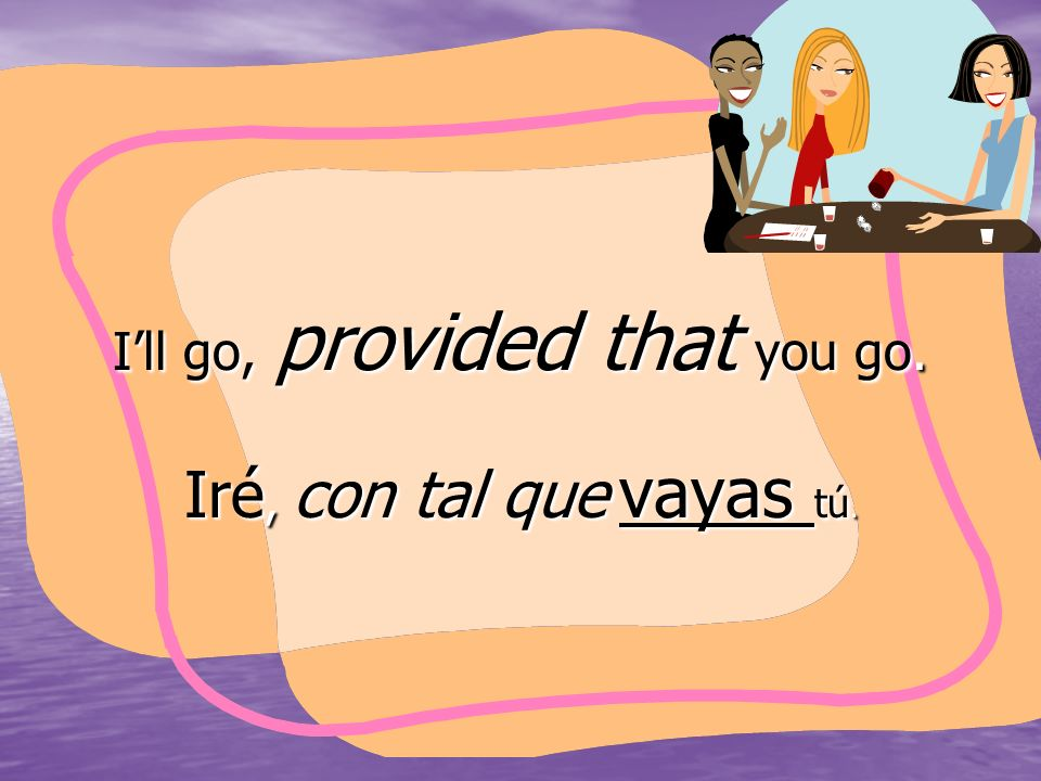 Ill go, provided that you go. Iré, con tal que vayas tú.