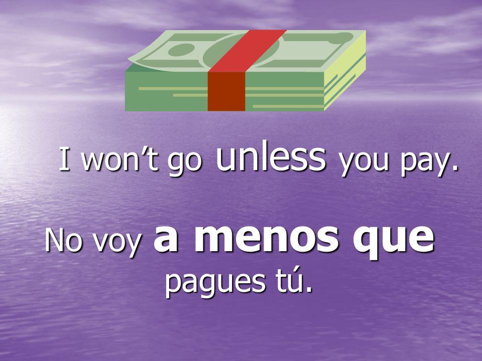 I wont go unless you pay. No voy a menos que pagues tú.