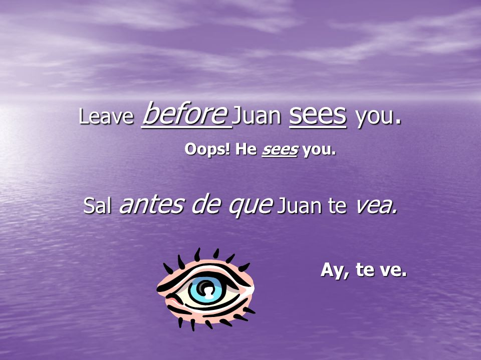 Leave before Juan sees you. Sal antes de que Juan te vea. Ay, te ve. Oops! He sees you.