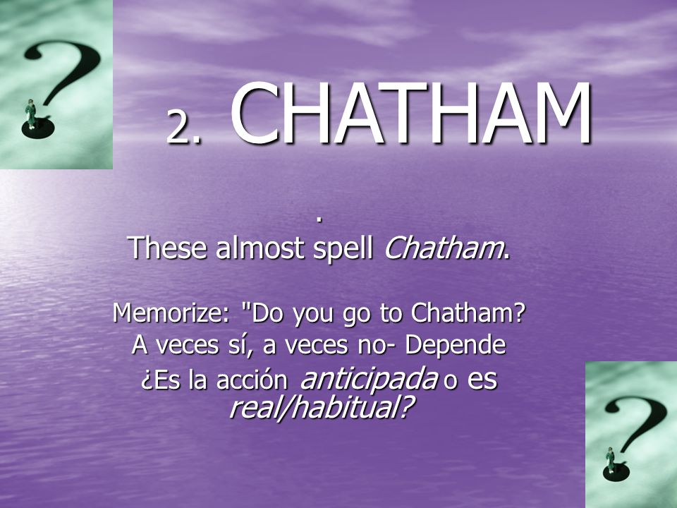 These almost spell Chatham. Memorize: Do you go to Chatham.
