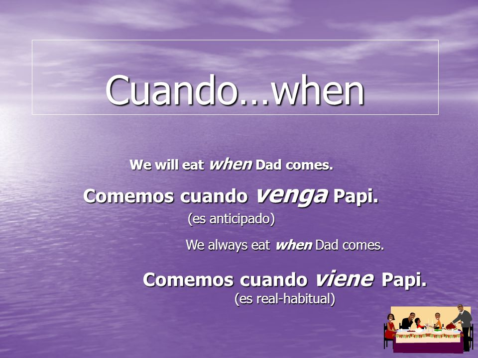 Cuando…when We will eat when Dad comes. Comemos cuando venga Papi.