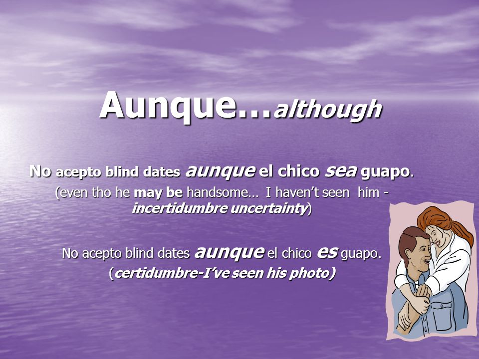 Aunque… although No acepto blind dates aunque el chico sea guapo. (even tho he may be handsome… I havent seen him - incertidumbre uncertainty) No acep