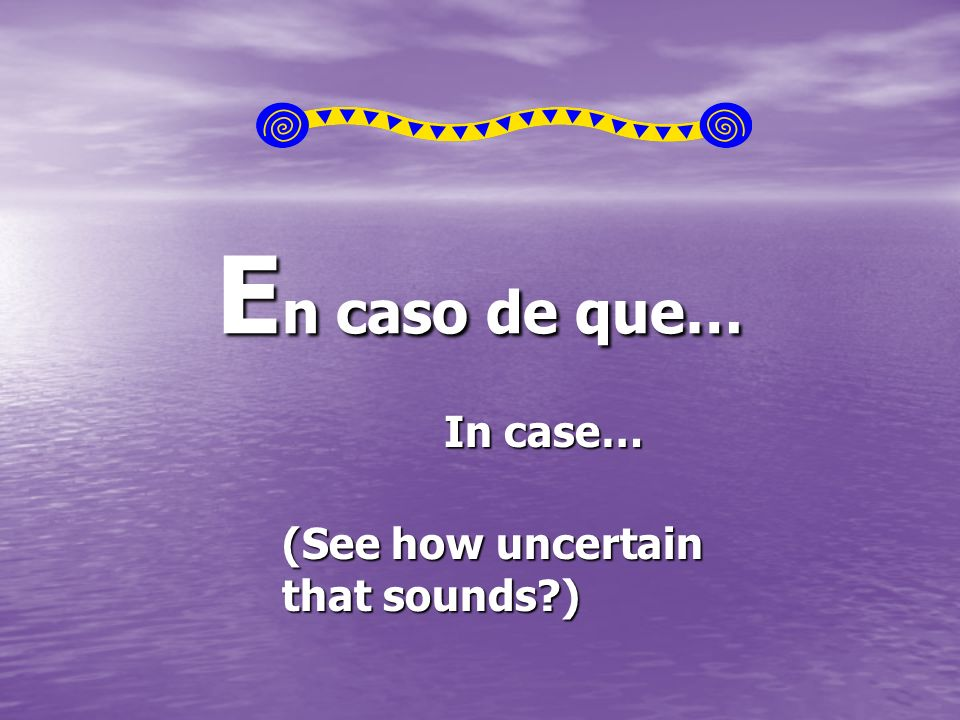E n caso de que… In case… (See how uncertain that sounds )