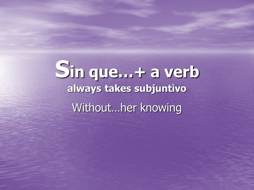 S in que…+ a verb always takes subjuntivo Without…her knowing