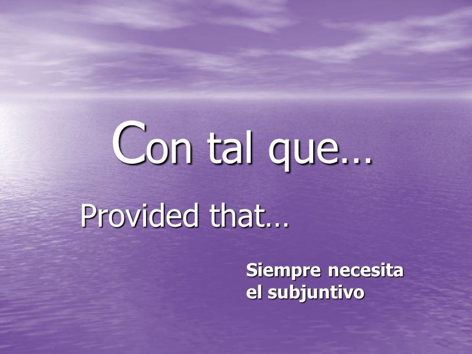 C on tal que… C on tal que… Provided that… Siempre necesita el subjuntivo