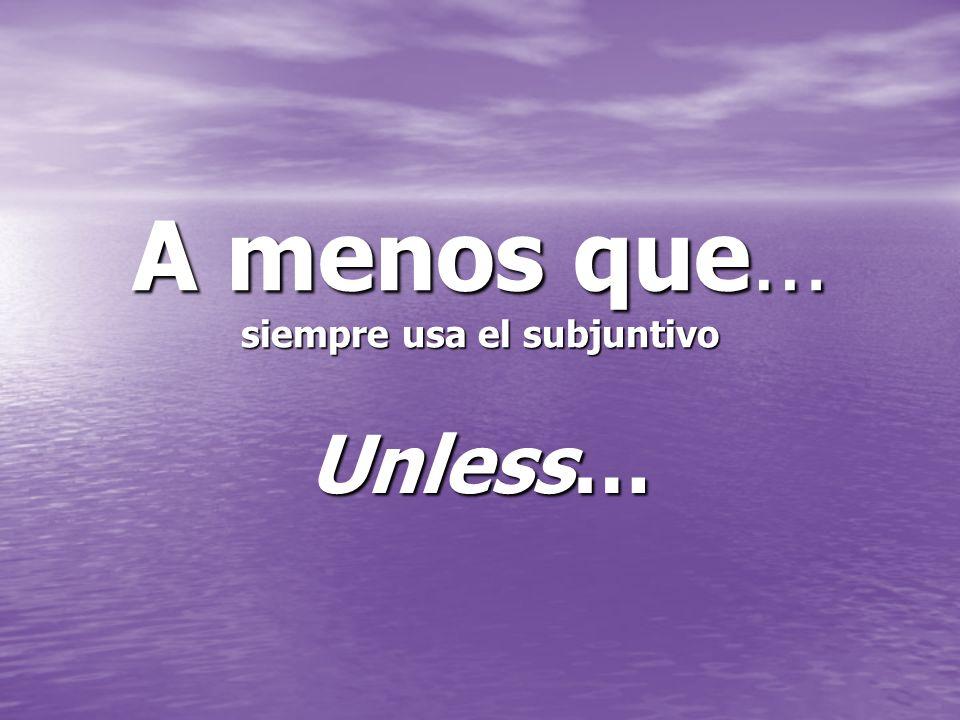 A menos que… siempre usa el subjuntivo Unless…