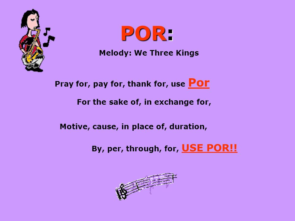 POR: Melody: We Three Kings Pray for, pay for, thank for, use Por For the sake of, in exchange for, Motive, cause, in place of, duration, By, per, through, for, USE POR!!