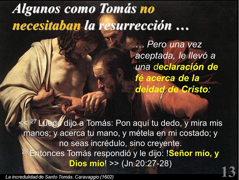 La incredulidad de Santo Tomás. Caravaggio (1602) Algunos como Tomás no necesitaban la resurrección … … Pero una vez aceptada, le llevó a una declarac
