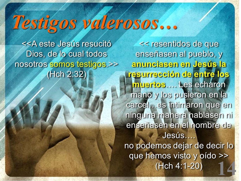 14 > (Hch 2:32) Testigos valerosos… << resentidos de que enseñasen al pueblo, y anunciasen en Jesús la resurrección de entre los muertos…. Les echaron