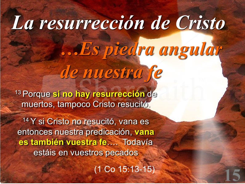15 13 Porque si no hay resurrección de muertos, tampoco Cristo resucitó. 14 Y si Cristo no resucitó, vana es entonces nuestra predicación, vana es tam