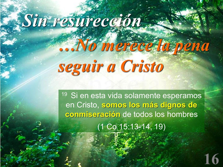 16 somos los más dignos de conmiseración 19 Si en esta vida solamente esperamos en Cristo, somos los más dignos de conmiseración de todos los hombres