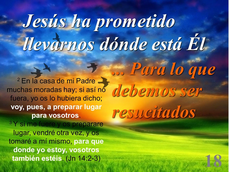 18 Jesús ha prometido llevarnos dónde está Él... Para lo que debemos ser resucitados 2 En la casa de mi Padre muchas moradas hay; si así no fuera, yo