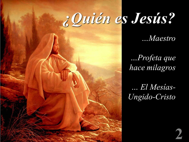 2 ¿Quién es Jesús? …Maestro …Profeta que hace milagros … El Mesías- Ungido-Cristo