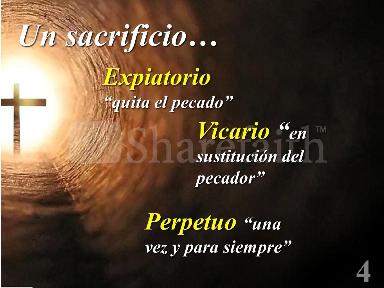 4 Un sacrificio… Expiatorio quita el pecado Perpetuo una vez y para siempre Vicario en sustitución del pecador