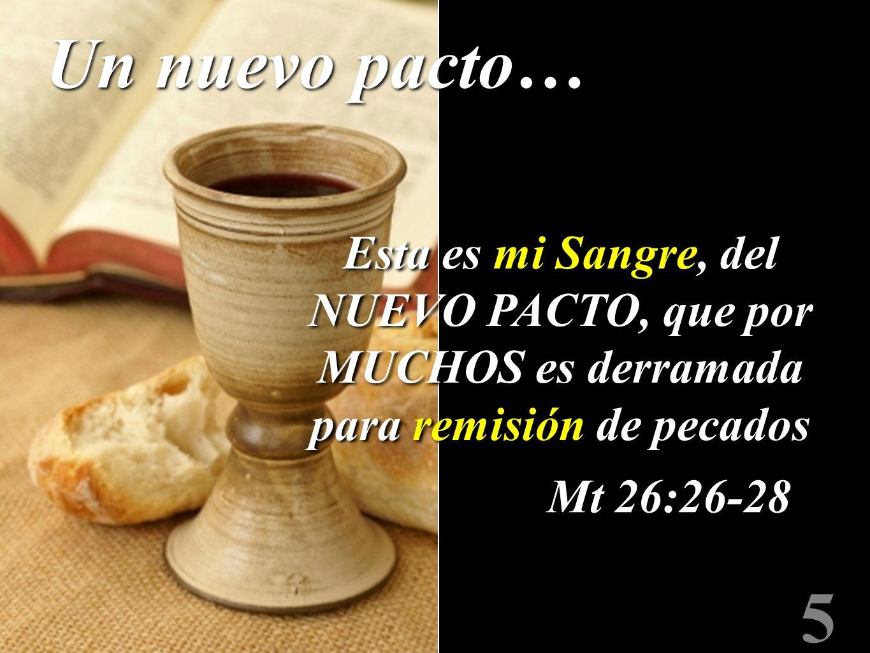 5 Mt 26:26-28 Esta es mi Sangre, del NUEVO PACTO, que por MUCHOS es derramada para remisión de pecados Un nuevo pacto…