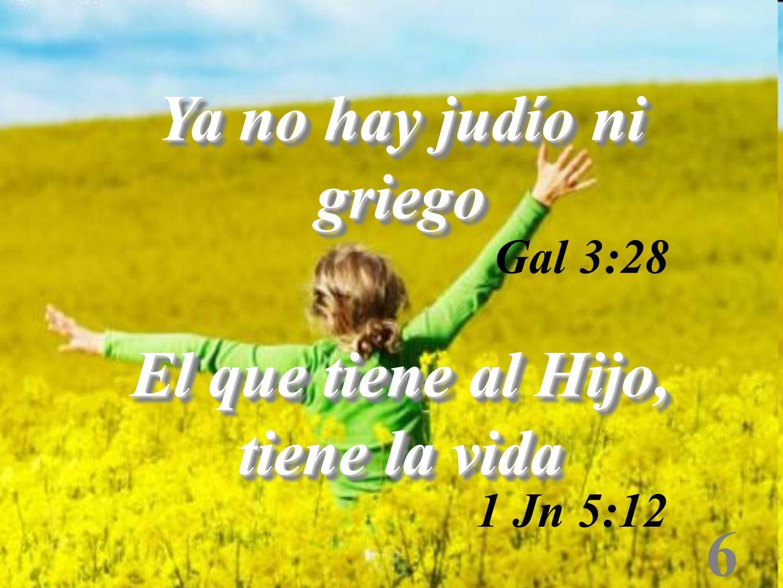 6 Ya no hay judío ni griego El que tiene al Hijo, tiene la vida Ya no hay judío ni griego El que tiene al Hijo, tiene la vida Gal 3:28 1 Jn 5:12