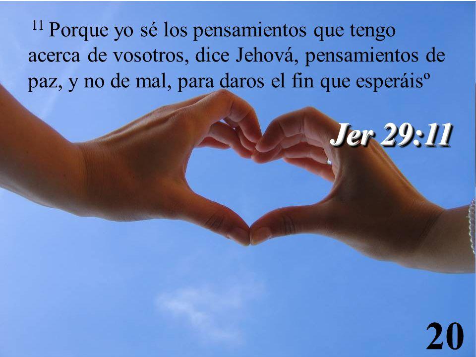 20 Jer 29:11 11 Porque yo sé los pensamientos que tengo acerca de vosotros, dice Jehová, pensamientos de paz, y no de mal, para daros el fin que esper