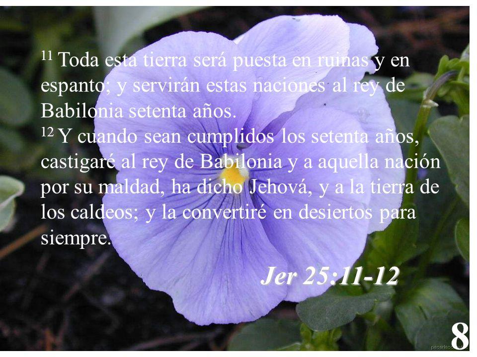 8 11 Toda esta tierra será puesta en ruinas y en espanto; y servirán estas naciones al rey de Babilonia setenta años.