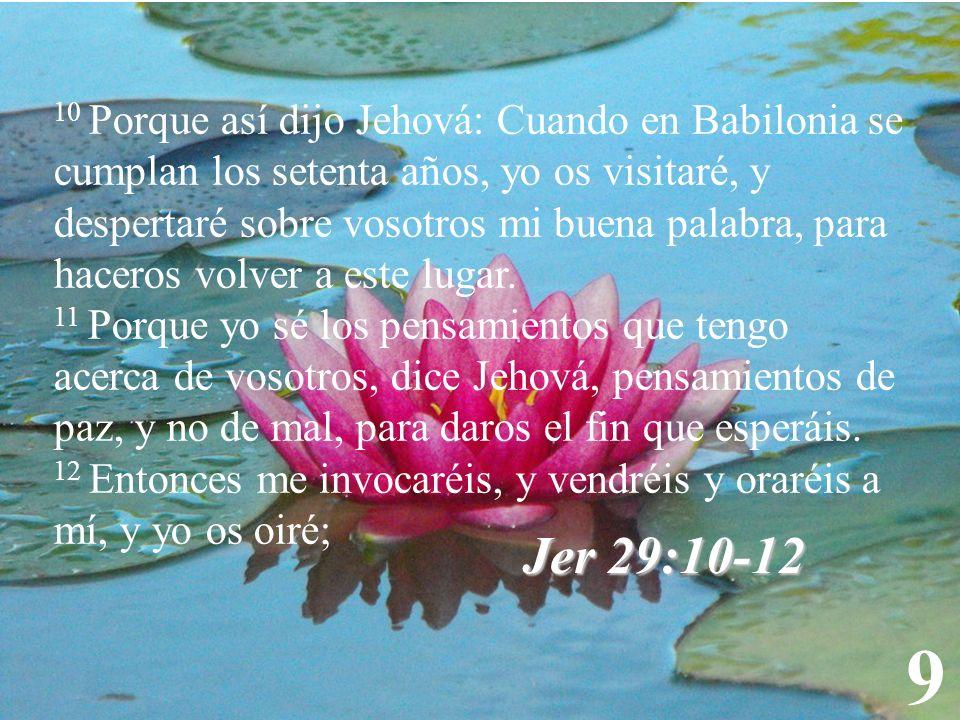 9 10 Porque así dijo Jehová: Cuando en Babilonia se cumplan los setenta años, yo os visitaré, y despertaré sobre vosotros mi buena palabra, para hacer