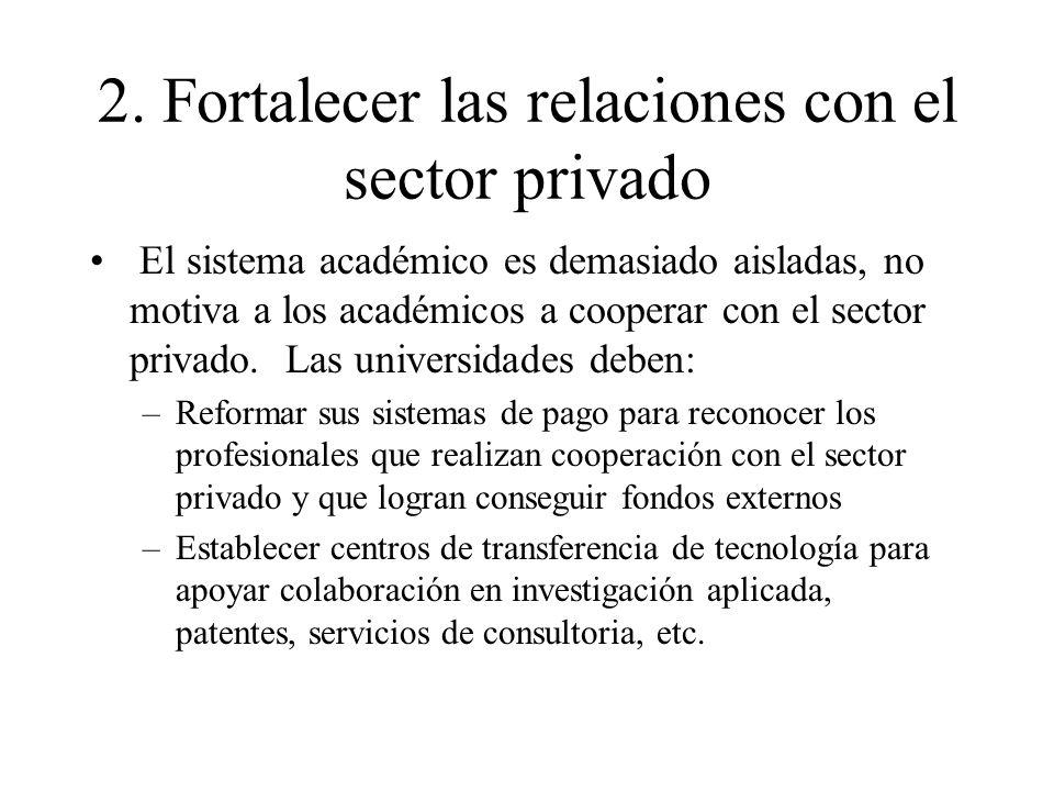 2. Fortalecer las relaciones con el sector privado El sistema académico es demasiado aisladas, no motiva a los académicos a cooperar con el sector pri