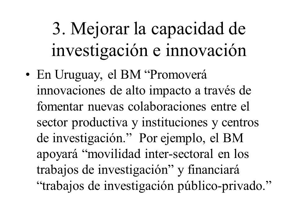 3. Mejorar la capacidad de investigación e innovación En Uruguay, el BM Promoverá innovaciones de alto impacto a través de fomentar nuevas colaboracio