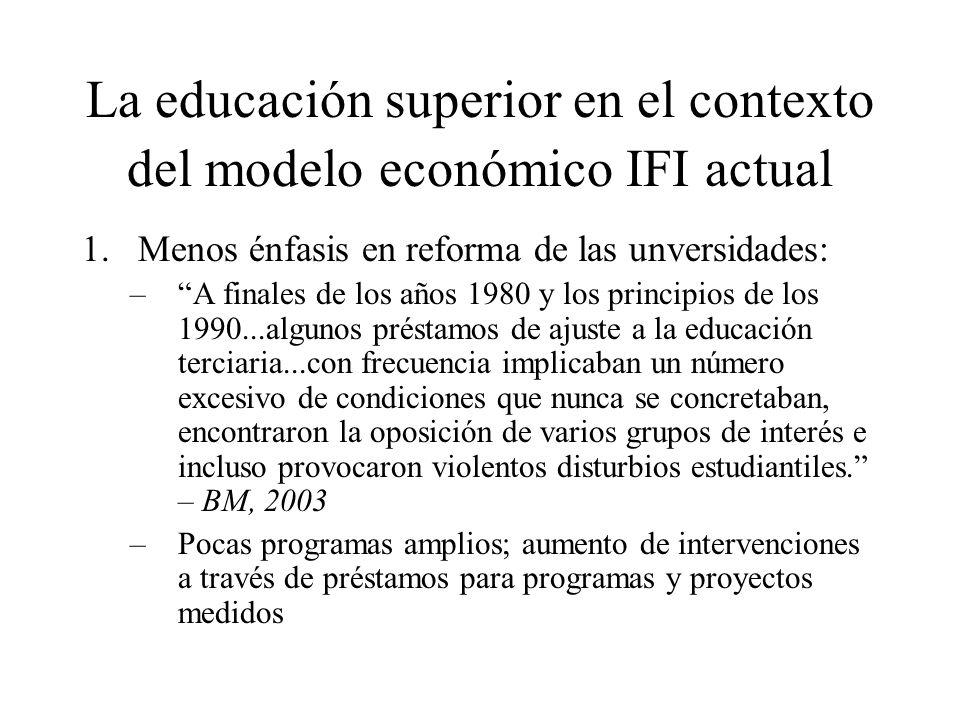 La educación superior en el contexto del modelo económico IFI actual 1.Menos énfasis en reforma de las unversidades: –A finales de los años 1980 y los