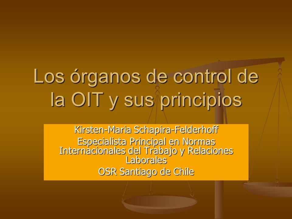 Los órganos de control de la OIT y sus principios Kirsten-Maria Schapira-Felderhoff Especialista Principal en Normas Internacionales del Trabajo y Rel